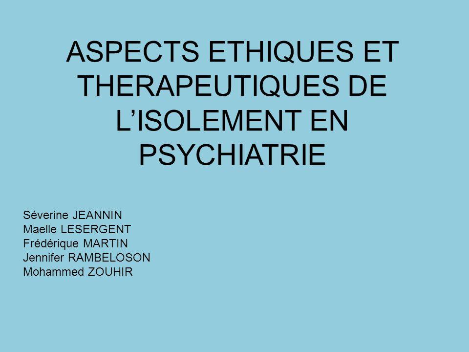 ASPECTS ETHIQUES ET THERAPEUTIQUES DE LISOLEMENT EN PSYCHIATRIE Séverine JEANNIN Maelle LESERGENT Frédérique MARTIN Jennifer RAMBELOSON Mohammed ZOUHI