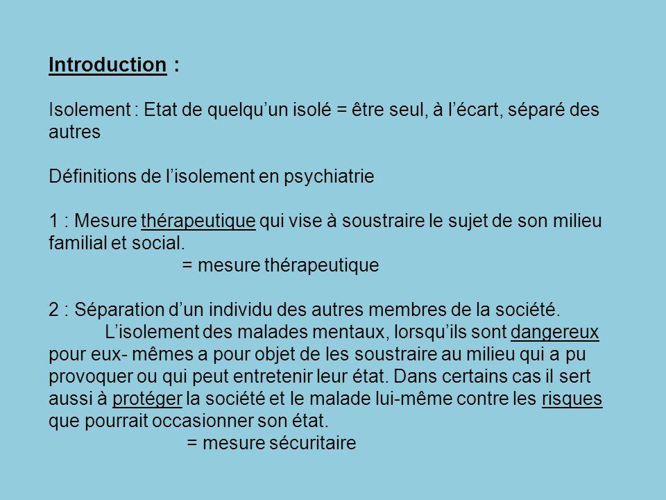 Introduction : Isolement : Etat de quelquun isolé = être seul, à lécart, séparé des autres Définitions de lisolement en psychiatrie 1 : Mesure thérape