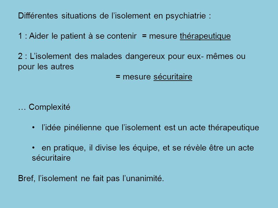 Différentes situations de lisolement en psychiatrie : 1 : Aider le patient à se contenir = mesure thérapeutique 2 : Lisolement des malades dangereux p