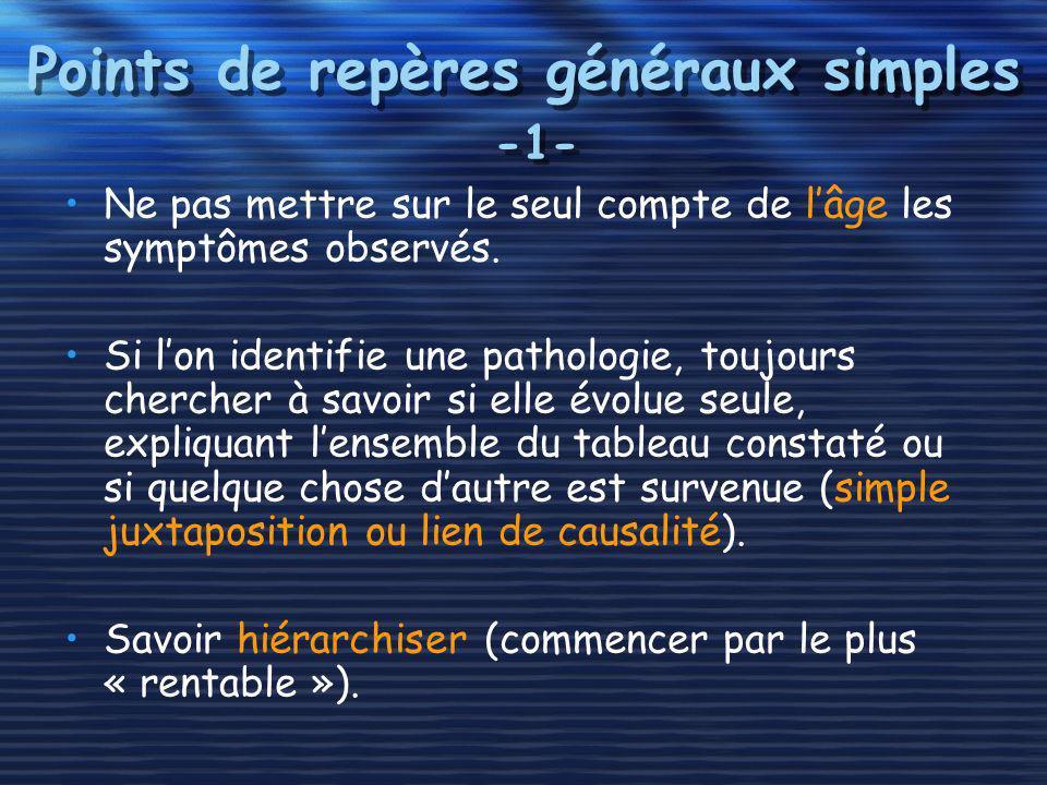Points de repères généraux simples -1- Ne pas mettre sur le seul compte de lâge les symptômes observés. Si lon identifie une pathologie, toujours cher