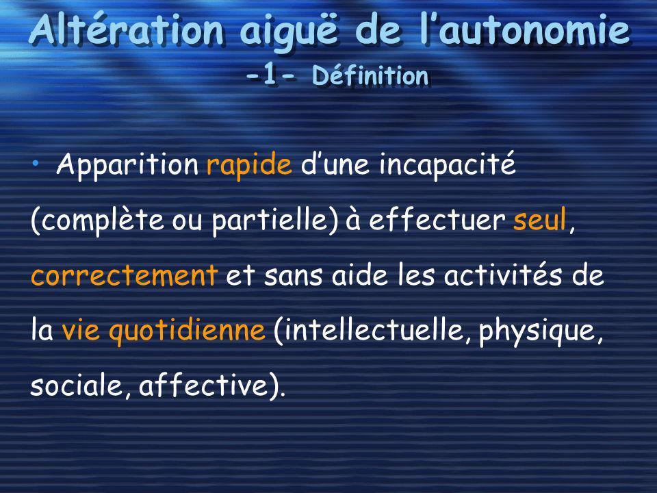 Altération aiguë de lautonomie -1- Définition Apparition rapide dune incapacité (complète ou partielle) à effectuer seul, correctement et sans aide le