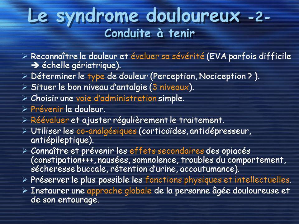 Le syndrome douloureux -2- Conduite à tenir Reconnaître la douleur et évaluer sa sévérité (EVA parfois difficile échelle gériatrique). Déterminer le t