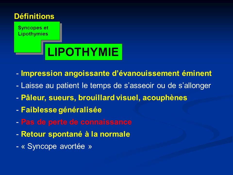 Définitions Syncopes et Lipothymies LIPOTHYMIE - Impression angoissante dévanouissement éminent - Laisse au patient le temps de sasseoir ou de sallong