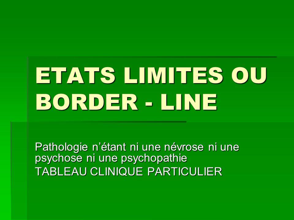 ETATS LIMITES OU BORDER - LINE Pathologie nétant ni une névrose ni une psychose ni une psychopathie TABLEAU CLINIQUE PARTICULIER
