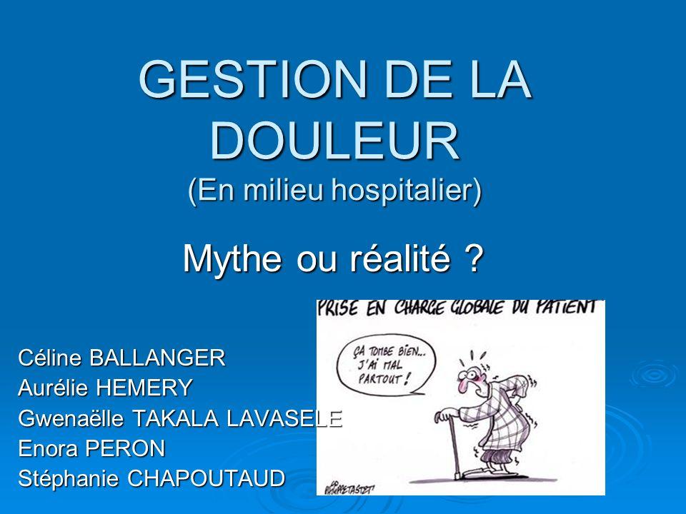 GESTION DE LA DOULEUR (En milieu hospitalier) Mythe ou réalité ? Céline BALLANGER Aurélie HEMERY Gwenaëlle TAKALA LAVASELE Enora PERON Stéphanie CHAPO