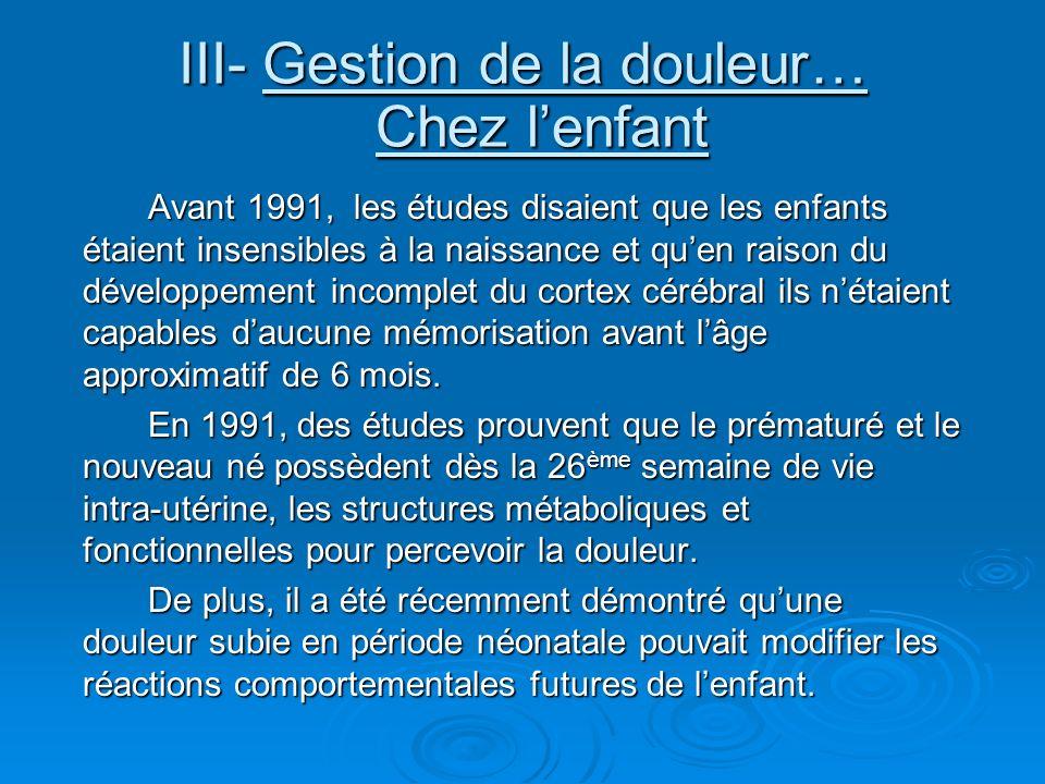 III- Gestion de la douleur… Chez lenfant Avant 1991, les études disaient que les enfants étaient insensibles à la naissance et quen raison du développ