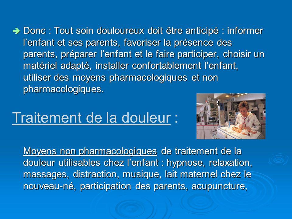 Donc : Tout soin douloureux doit être anticipé : informer lenfant et ses parents, favoriser la présence des parents, préparer lenfant et le faire part