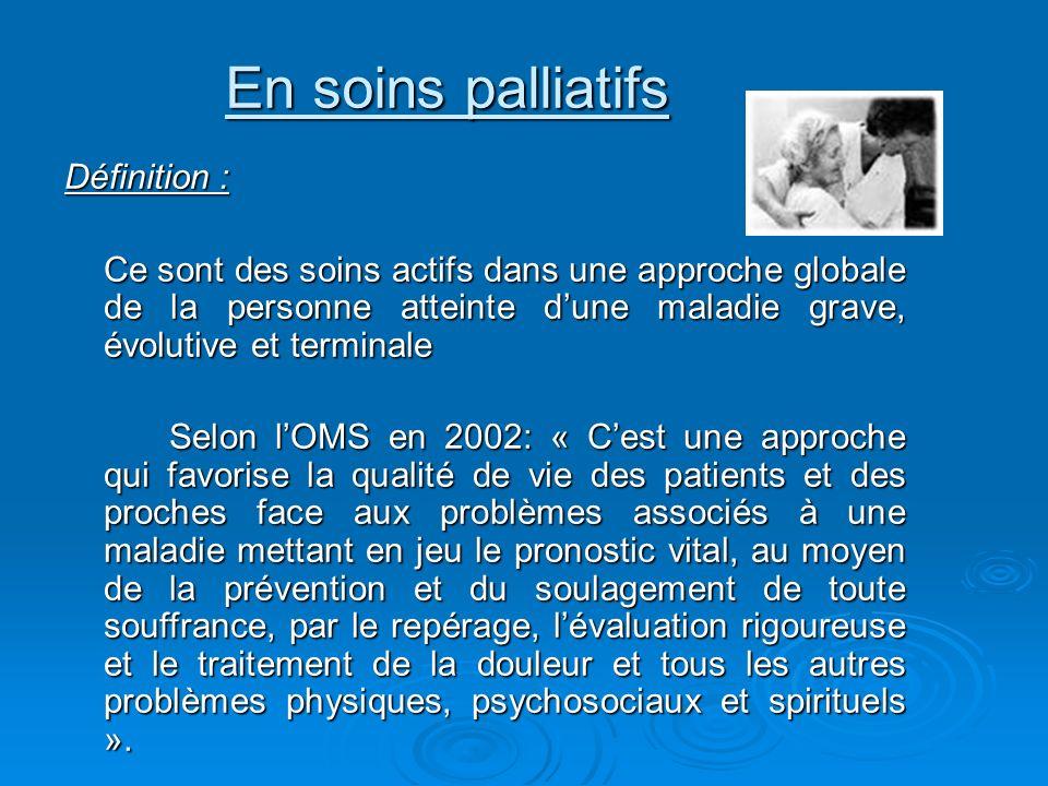 En soins palliatifs Définition : Ce sont des soins actifs dans une approche globale de la personne atteinte dune maladie grave, évolutive et terminale