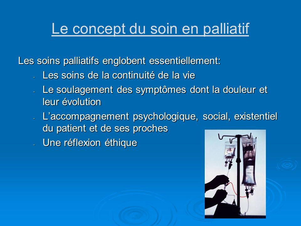 Le concept du soin en palliatif Les soins palliatifs englobent essentiellement: - Les soins de la continuité de la vie - Le soulagement des symptômes