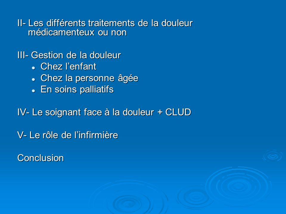 II- Les différents traitements de la douleur médicamenteux ou non III- Gestion de la douleur Chez lenfant Chez lenfant Chez la personne âgée Chez la p