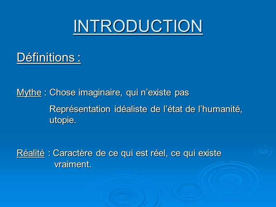 INTRODUCTION Définitions : Mythe : Chose imaginaire, qui nexiste pas Représentation idéaliste de létat de lhumanité, utopie. Représentation idéaliste