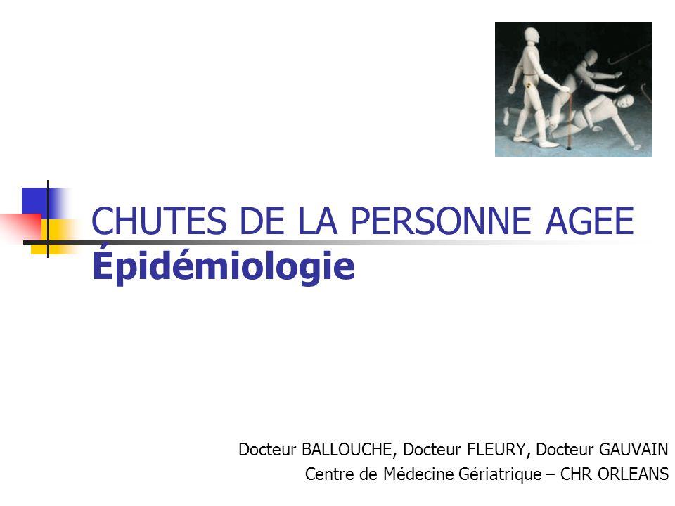 CHUTES DE LA PERSONNE AGEE Épidémiologie Docteur BALLOUCHE, Docteur FLEURY, Docteur GAUVAIN Centre de Médecine Gériatrique – CHR ORLEANS