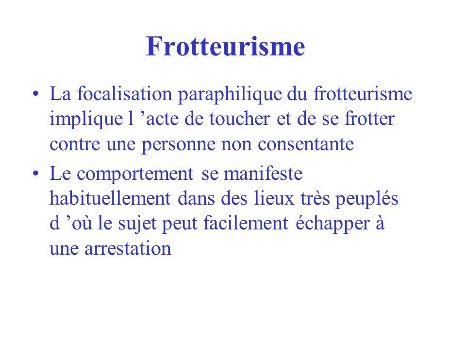 Frotteurisme La focalisation paraphilique du frotteurisme implique l acte de toucher et de se frotter contre une personne non consentante Le comportem