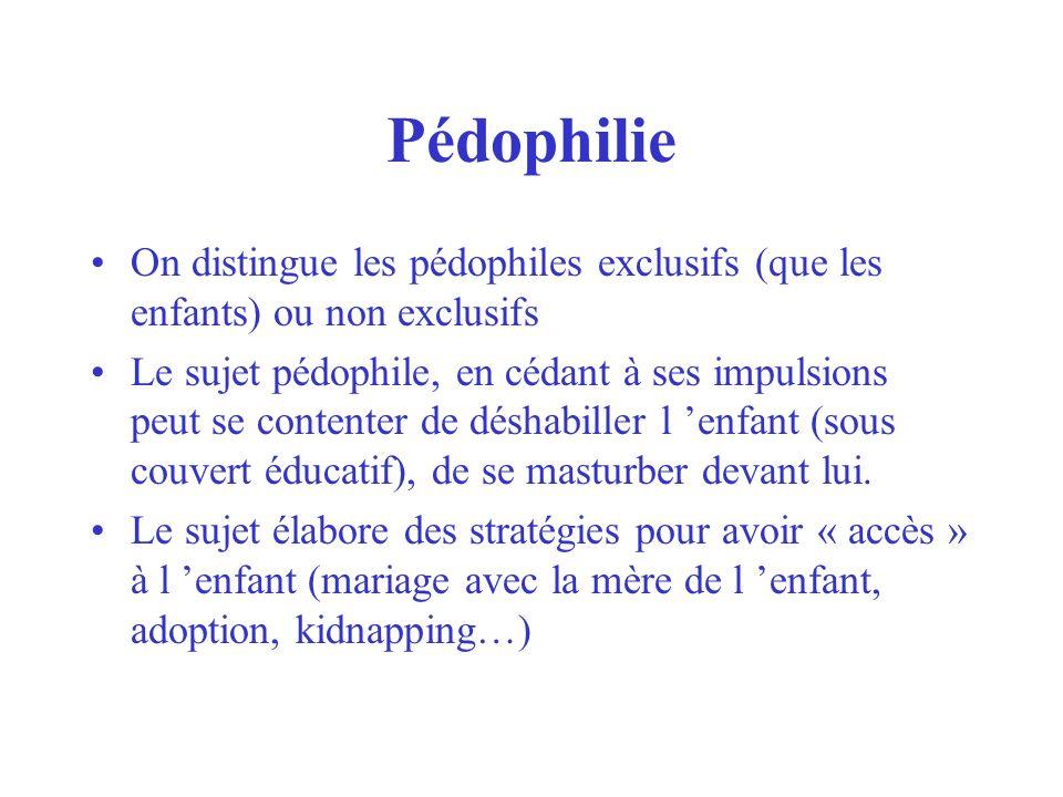 Pédophilie On distingue les pédophiles exclusifs (que les enfants) ou non exclusifs Le sujet pédophile, en cédant à ses impulsions peut se contenter d