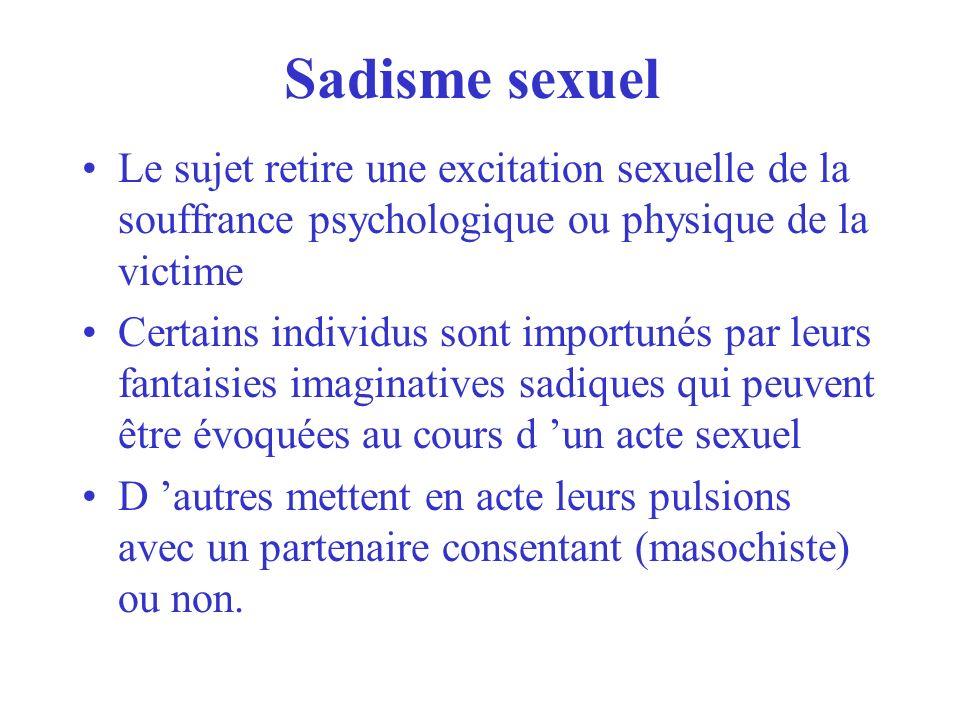 Sadisme sexuel Le sujet retire une excitation sexuelle de la souffrance psychologique ou physique de la victime Certains individus sont importunés par