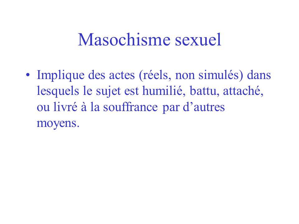 Masochisme sexuel Implique des actes (réels, non simulés) dans lesquels le sujet est humilié, battu, attaché, ou livré à la souffrance par dautres moy