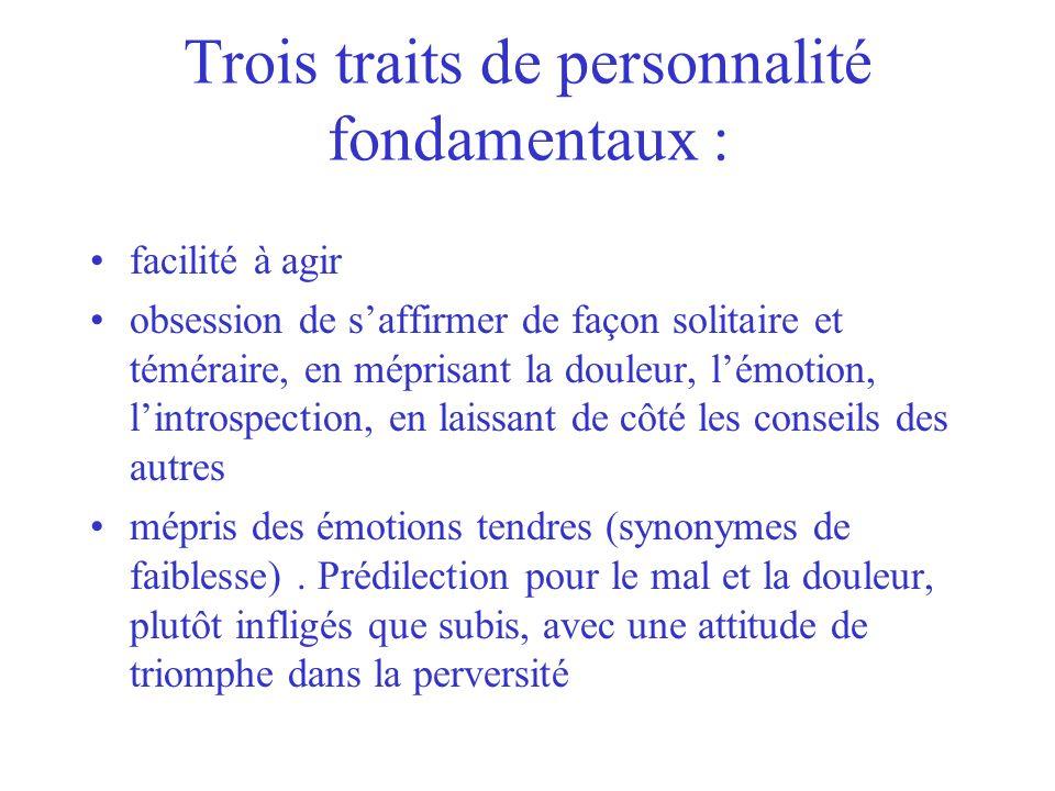 Trois traits de personnalité fondamentaux : facilité à agir obsession de saffirmer de façon solitaire et téméraire, en méprisant la douleur, lémotion,
