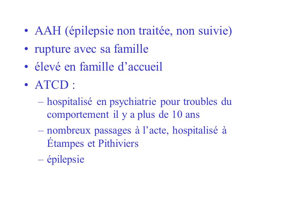 AAH (épilepsie non traitée, non suivie) rupture avec sa famille élevé en famille daccueil ATCD : –hospitalisé en psychiatrie pour troubles du comporte