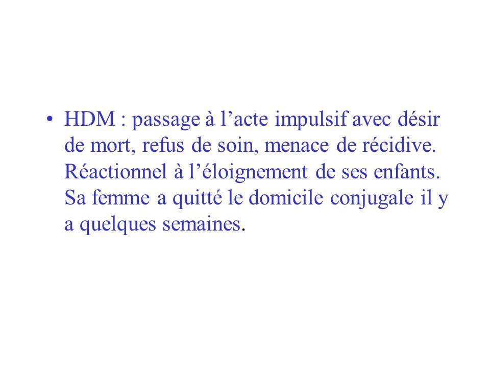 HDM : passage à lacte impulsif avec désir de mort, refus de soin, menace de récidive. Réactionnel à léloignement de ses enfants. Sa femme a quitté le