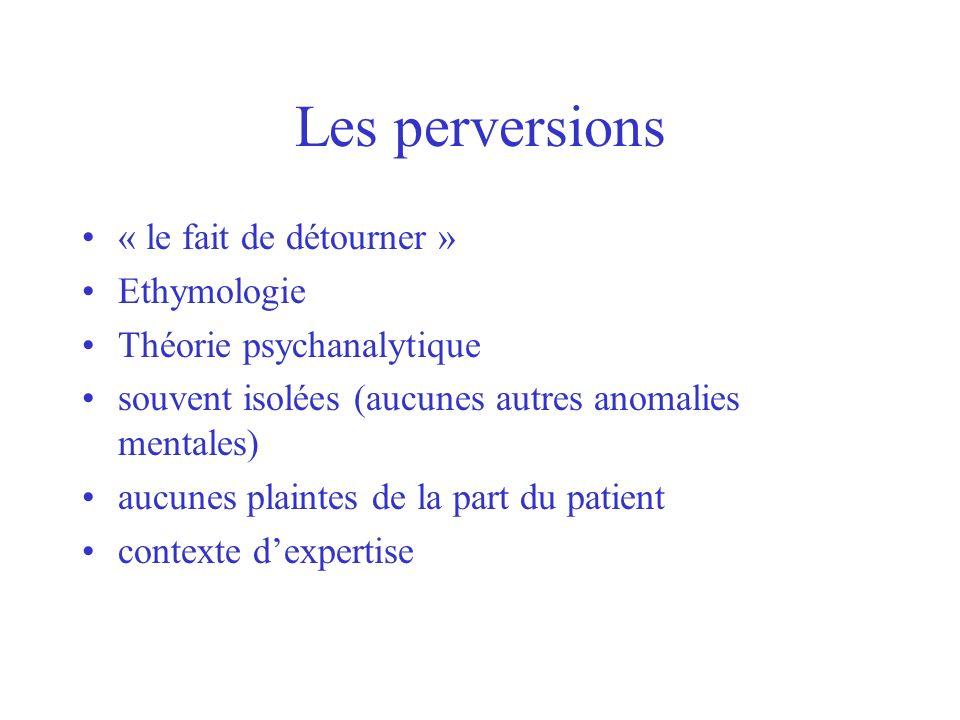 Les perversions « le fait de détourner » Ethymologie Théorie psychanalytique souvent isolées (aucunes autres anomalies mentales) aucunes plaintes de l