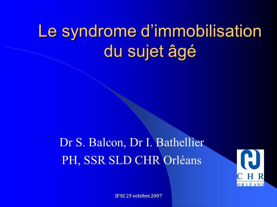 IFSI 25 octobre 2007 Le syndrome dimmobilisation du sujet âgé Dr S. Balcon, Dr I. Bathellier PH, SSR SLD CHR Orléans