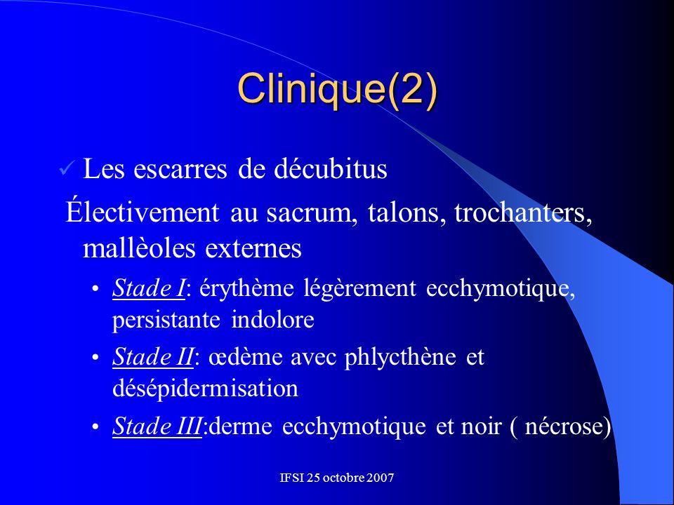 IFSI 25 octobre 2007 Clinique(2) Les escarres de décubitus Électivement au sacrum, talons, trochanters, mallèoles externes Stade I: érythème légèremen