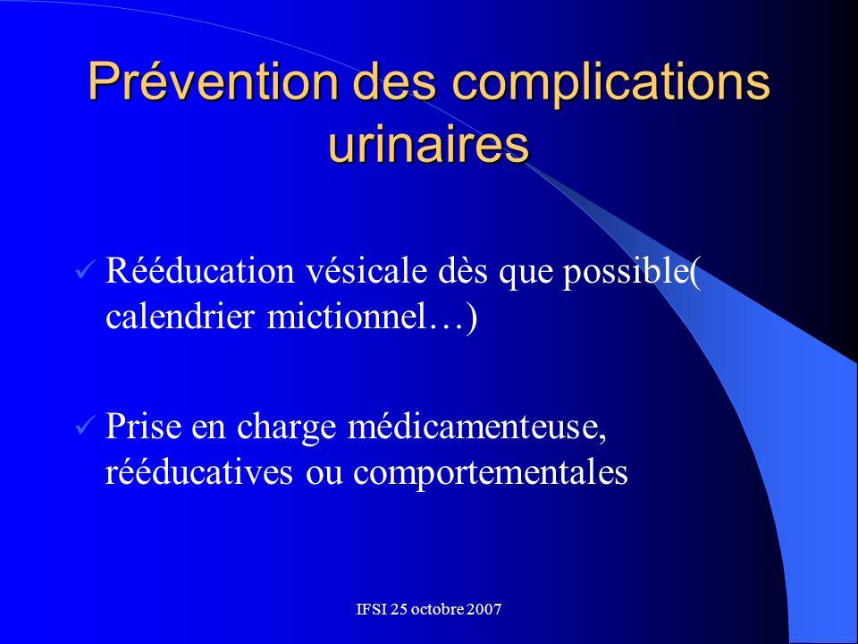 IFSI 25 octobre 2007 Prévention des complications urinaires Rééducation vésicale dès que possible( calendrier mictionnel…) Prise en charge médicamente