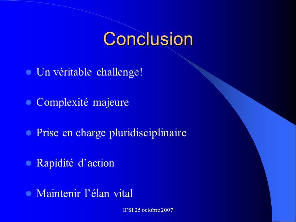 IFSI 25 octobre 2007 Conclusion Un véritable challenge! Complexité majeure Prise en charge pluridisciplinaire Rapidité daction Maintenir lélan vital