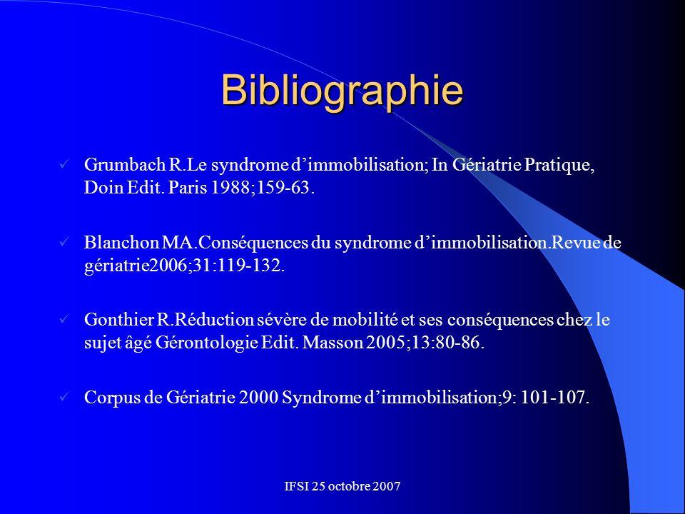 IFSI 25 octobre 2007 Bibliographie Grumbach R.Le syndrome dimmobilisation; In Gériatrie Pratique, Doin Edit. Paris 1988;159-63. Blanchon MA.Conséquenc