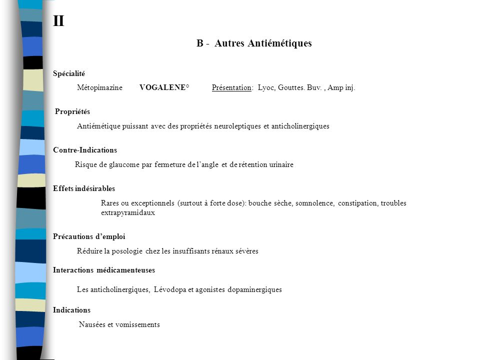 II B - Autres Antiémétiques Spécialité Métopimazine VOGALENE° Présentation: Lyoc, Gouttes. Buv., Amp inj. Propriétés Antiémétique puissant avec des pr