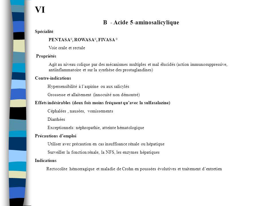 VI B - Acide 5-aminosalicylique Spécialité PENTASA°, ROWASA°, FIVASA ° Voie orale et rectale Propriétés Agit au niveau colique par des mécanismes mult