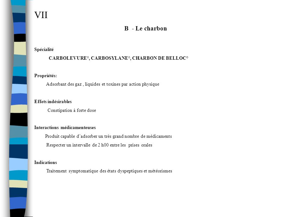 VII B - Le charbon Spécialité CARBOLEVURE°, CARBOSYLANE°, CHARBON DE BELLOC° Propriétés: Adsorbant des gaz, liquides et toxines par action physique Ef