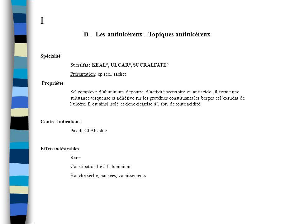 I D - Les antiulcéreux - Topiques antiulcéreux Spécialité Sucralfate KEAL°, ULCAR°, SUCRALFATE° Présentation: cp.sec., sachet Propriétés Sel complexe