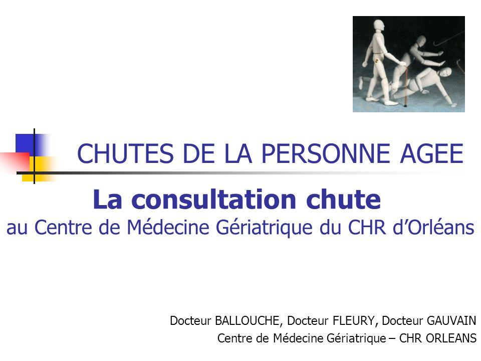 La consultation chute au Centre de Médecine Gériatrique du CHR dOrléans CHUTES DE LA PERSONNE AGEE Docteur BALLOUCHE, Docteur FLEURY, Docteur GAUVAIN