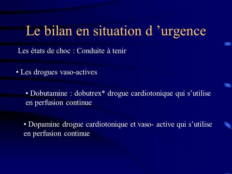Le bilan en situation d urgence Les états de choc : Conduite à tenir Les drogues vaso-actives Dobutamine : dobutrex* drogue cardiotonique qui sutilise