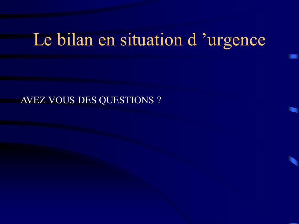 Le bilan en situation d urgence AVEZ VOUS DES QUESTIONS ?