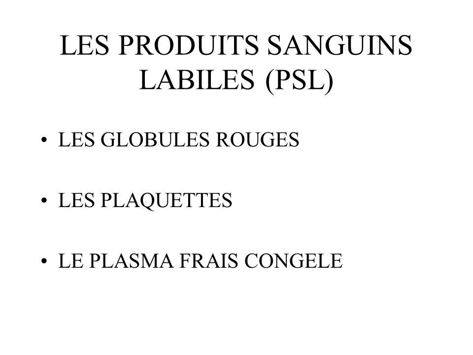 LES PRODUITS SANGUINS LABILES (PSL) LES GLOBULES ROUGES LES PLAQUETTES LE PLASMA FRAIS CONGELE
