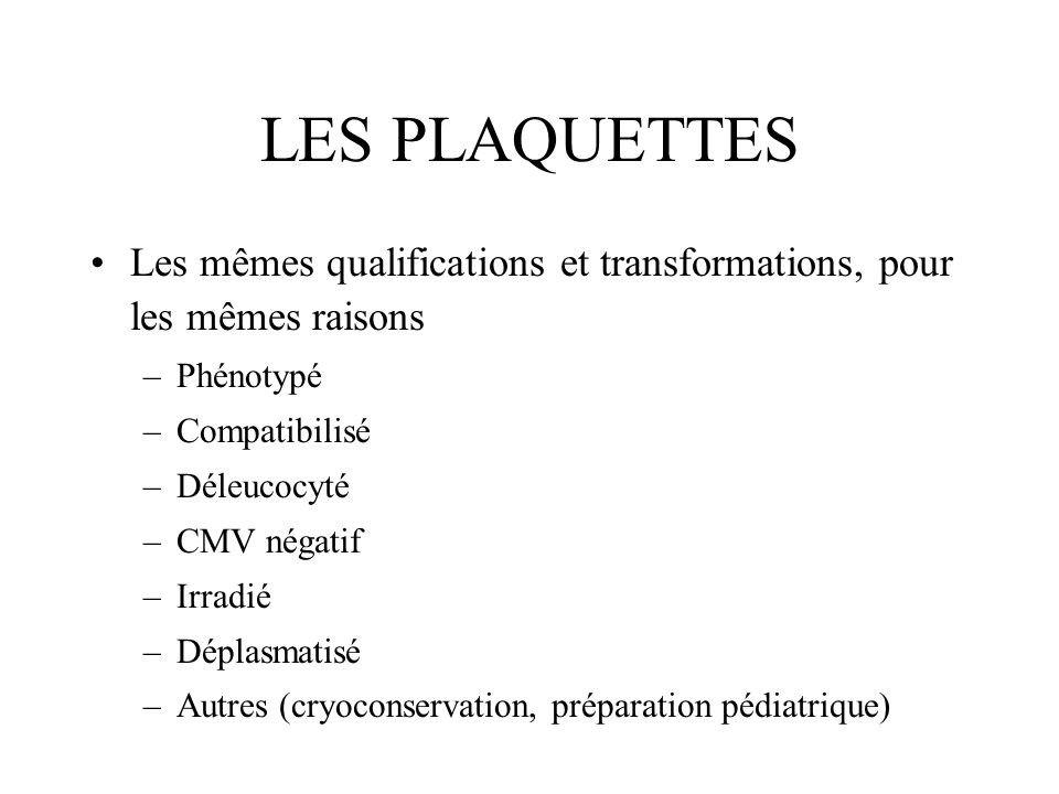 LES PLAQUETTES Les mêmes qualifications et transformations, pour les mêmes raisons –Phénotypé –Compatibilisé –Déleucocyté –CMV négatif –Irradié –Dépla