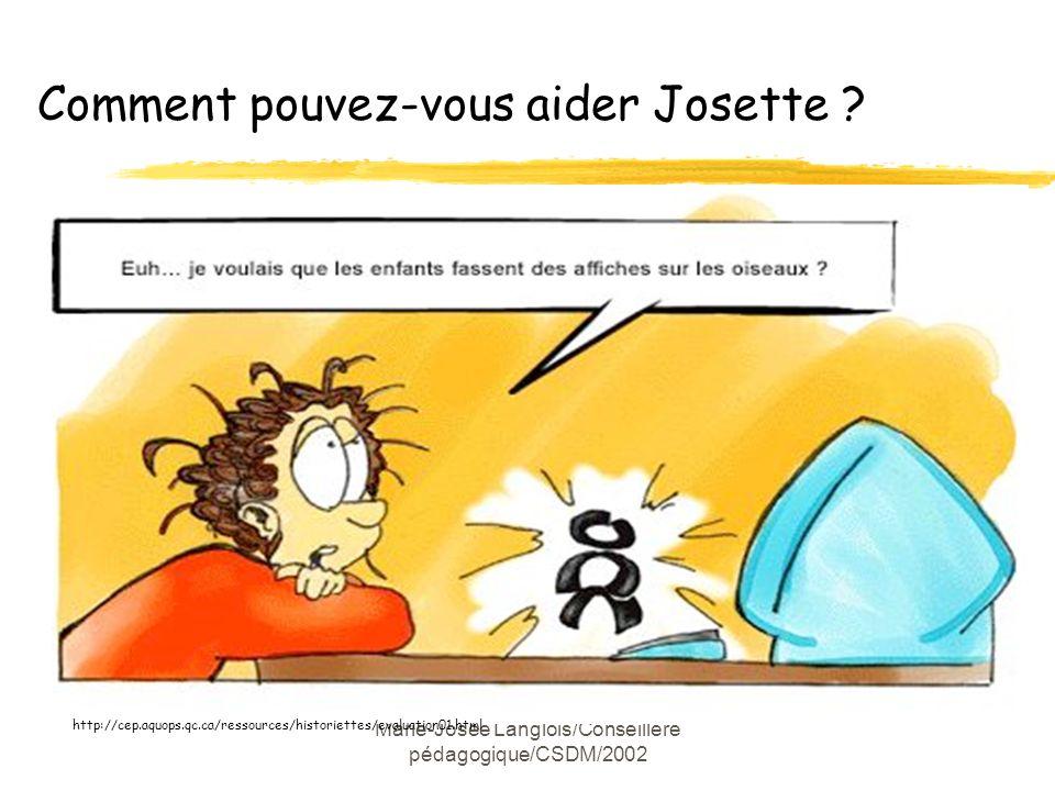 Marie-Josée Langlois/Conseillère pédagogique/CSDM/2002 http://cep.aquops.qc.ca/ressources/historiettes/evaluation01.html Comment pouvez-vous aider Josette ?