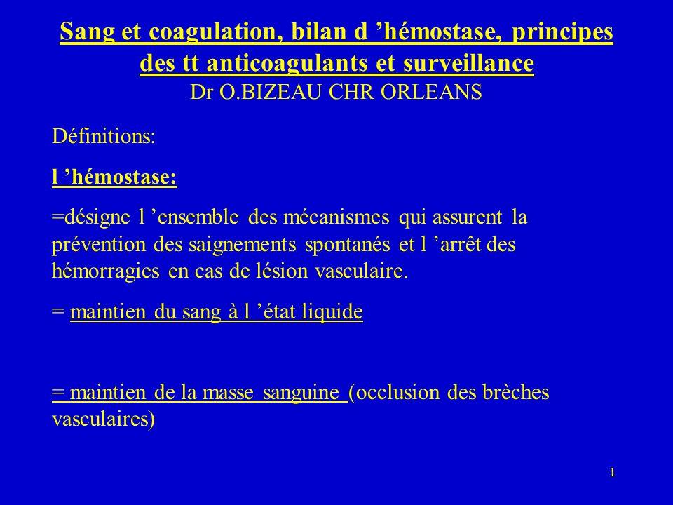 1 Sang et coagulation, bilan d hémostase, principes des tt anticoagulants et surveillance Dr O.BIZEAU CHR ORLEANS Définitions: l hémostase: =désigne l