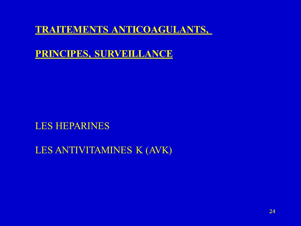 24 TRAITEMENTS ANTICOAGULANTS, PRINCIPES, SURVEILLANCE LES HEPARINES LES ANTIVITAMINES K (AVK)