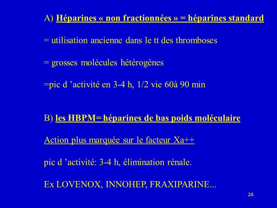 26 A) Héparines « non fractionnées » = héparines standard = utilisation ancienne dans le tt des thromboses = grosses molécules hétérogènes =pic d activité en 3-4 h, 1/2 vie 60à 90 min B) les HBPM= héparines de bas poids moléculaire Action plus marquée sur le facteur Xa++ pic d activité: 3-4 h, élimination rénale.