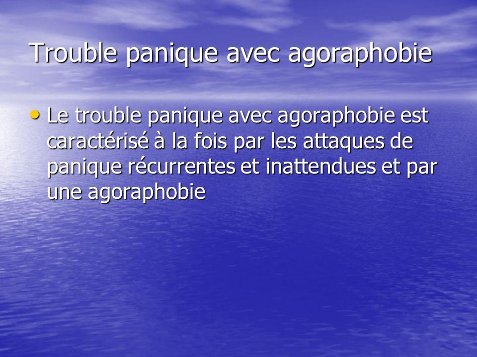 Trouble panique avec agoraphobie Le trouble panique avec agoraphobie est caractérisé à la fois par les attaques de panique récurrentes et inattendues