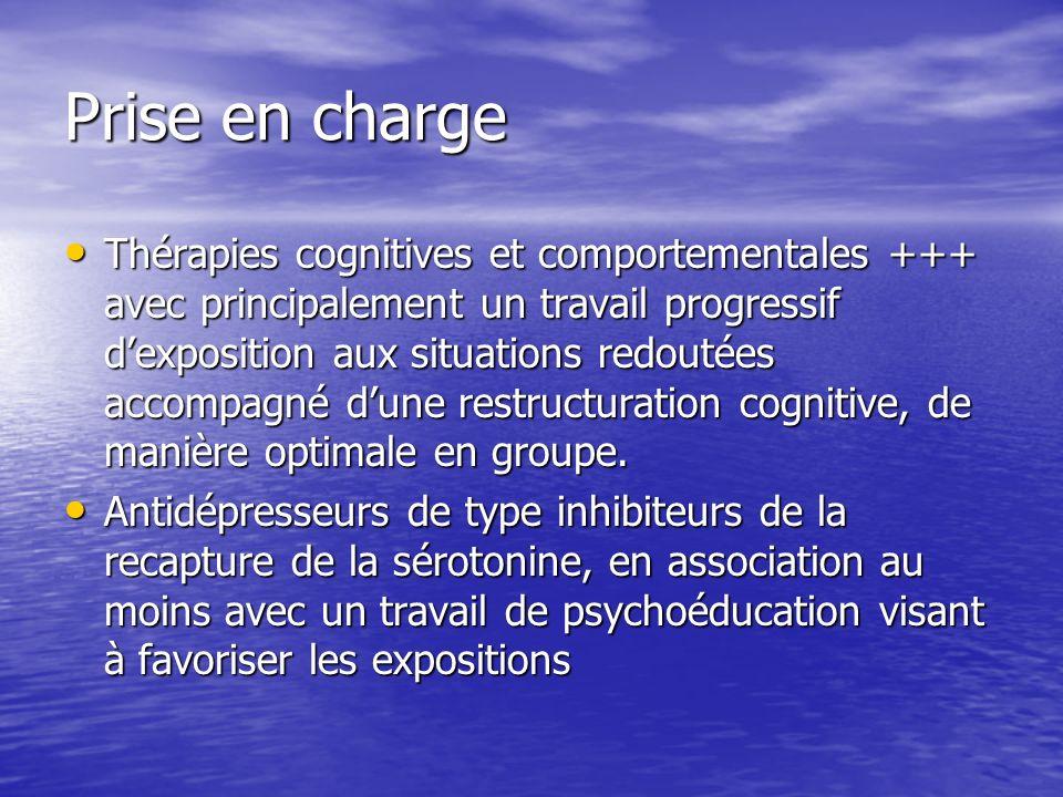 Prise en charge Thérapies cognitives et comportementales +++ avec principalement un travail progressif dexposition aux situations redoutées accompagné