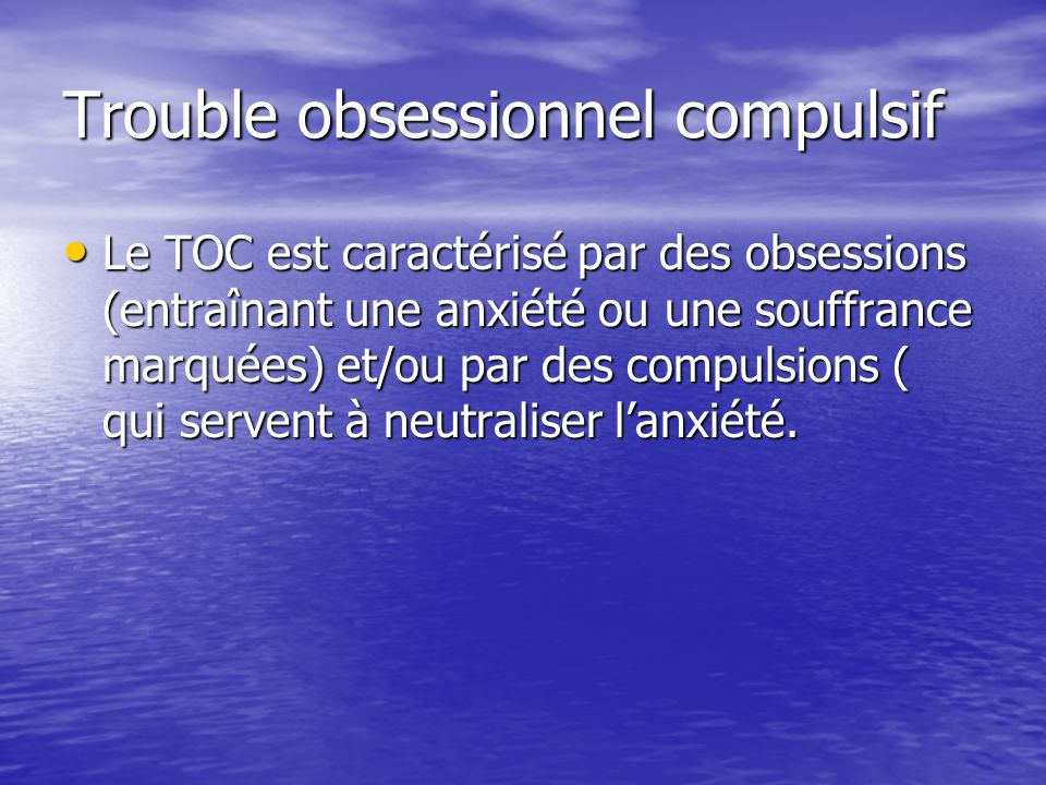 Trouble obsessionnel compulsif Le TOC est caractérisé par des obsessions (entraînant une anxiété ou une souffrance marquées) et/ou par des compulsions ( qui servent à neutraliser lanxiété.