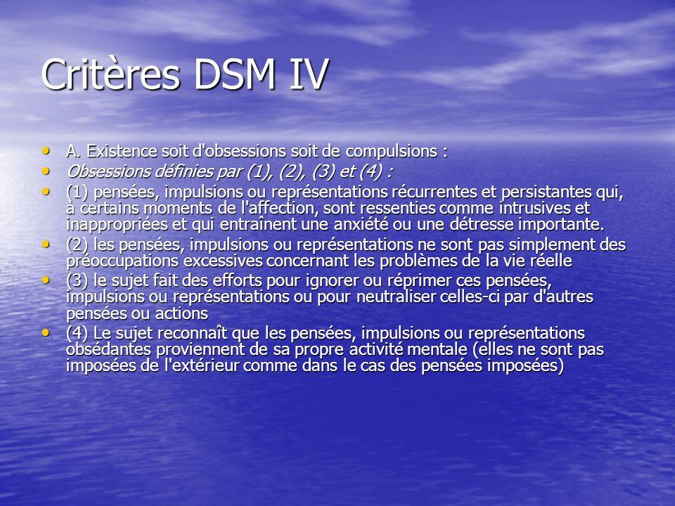 Critères DSM IV A. Existence soit d'obsessions soit de compulsions : A. Existence soit d'obsessions soit de compulsions : Obsessions définies par (1),