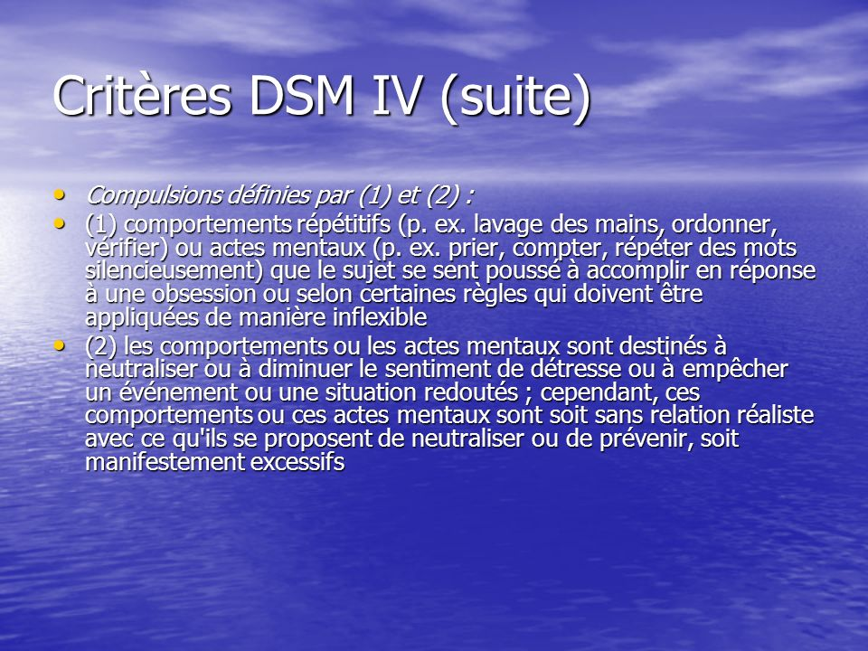 Critères DSM IV (suite) Compulsions définies par (1) et (2) : Compulsions définies par (1) et (2) : (1) comportements répétitifs (p. ex. lavage des ma