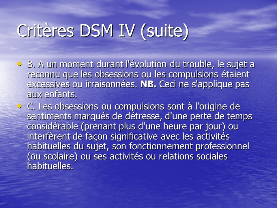 Critères DSM IV (suite) B. A un moment durant l'évolution du trouble, le sujet a reconnu que les obsessions ou les compulsions étaient excessives ou i