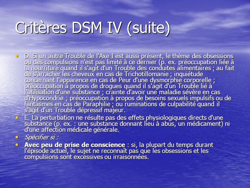 Critères DSM IV (suite) D. Si un autre Trouble de l'Axe I est aussi présent, le thème des obsessions ou des compulsions n'est pas limité à ce dernier