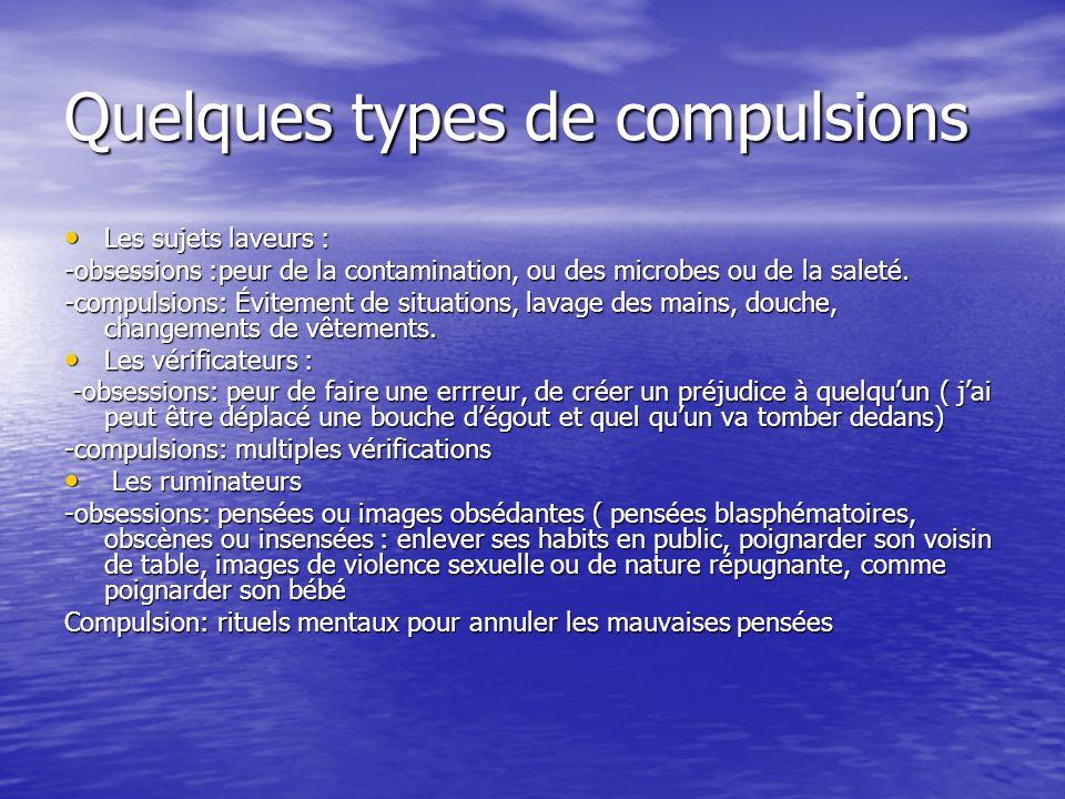 Quelques types de compulsions Les sujets laveurs : Les sujets laveurs : -obsessions :peur de la contamination, ou des microbes ou de la saleté. -compu